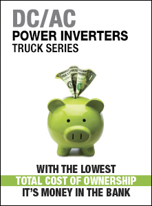 DC/AC POWER INVERTERS TRUCK SERIES / WITH THE LOWEST TOTAL COST OF OWNERSHIP IT'S MONEY IN THE BANK